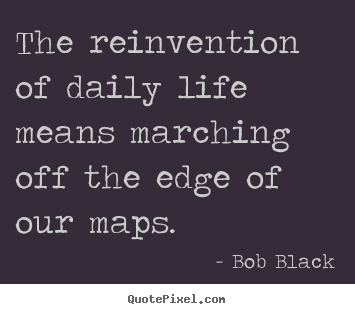 Quotes about life - The reinvention of daily life means marching off the edge of..