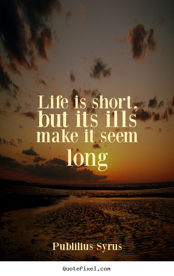 Life quote - Life is short, but its ills make it seem long