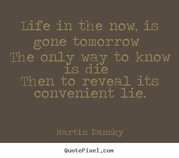 Quote about life - Life in the now, is gone tomorrow the only way to know..