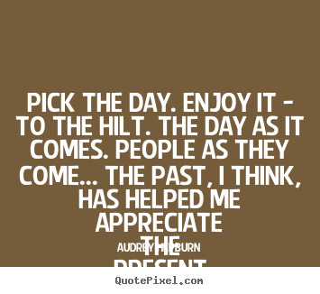 Quote about life - Pick the day. enjoy it - to the hilt. the..