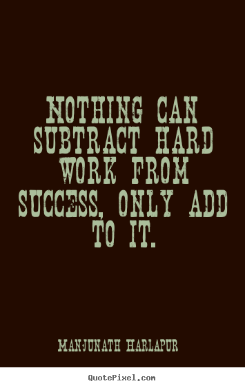 Manjunath Harlapur picture quotes - Nothing can subtract hard work from success, only add to it. - Life quotes
