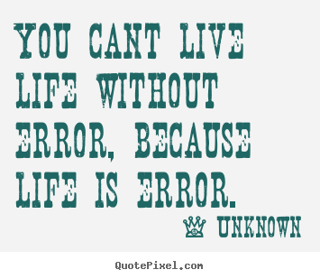 ... about life - You cant live life without error, because life is error