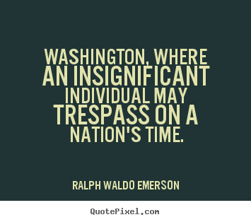 Quote about life - Washington, where an insignificant individual may trespass..