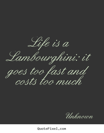 Life quotes - Life is a lambourghini: it goes too fast and costs too..