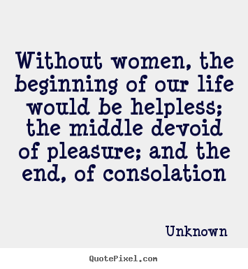 Quote about life - Without women, the beginning of our life would be helpless; the middle..