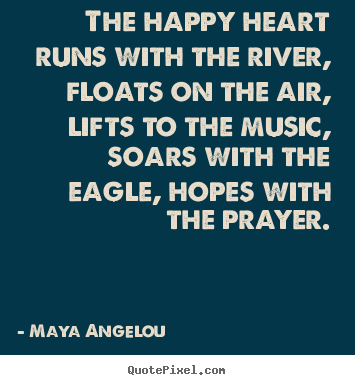 Life quotes - The happy heart runs with the river, floats on the air, lifts to the..
