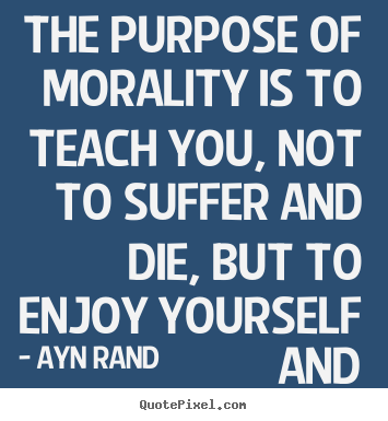 Quotes about life - The purpose of morality is to teach you, not to suffer and die, but to..