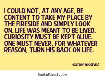 Sayings about life - I could not, at any age, be content to take my place..