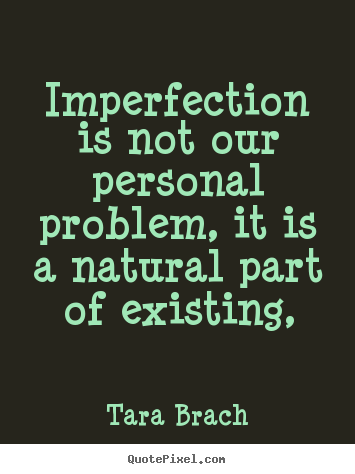 Tara Brach photo quotes - Imperfection is not our personal problem, it is a natural part of existing, - Life quote