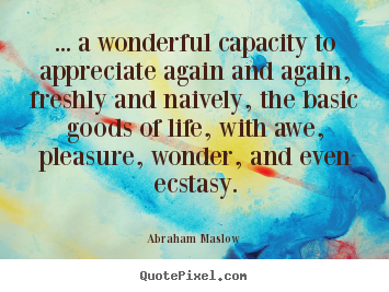 ... a wonderful capacity to appreciate again and again, freshly.. Abraham Maslow top life quotes