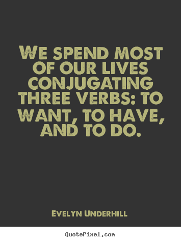 Design picture quotes about life - We spend most of our lives conjugating three verbs: to want, to..