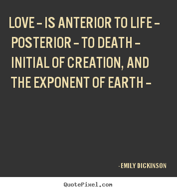 Quote about life - Love -- is anterior to life -- posterior -- to death -- initial..