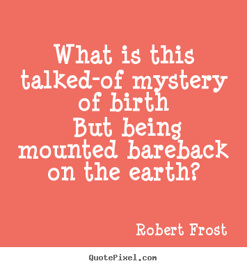 Robert Frost poster quote - What is this talked-of mystery of birth but.. - Life quotes