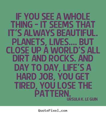 If you see a whole thing - it seems that it's always beautiful. planets,.. Ursula K. Le Guin great life quote