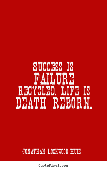 Jonathan Lockwood Huie picture quote - Success is failure recycled. life is death reborn. - Life quotes