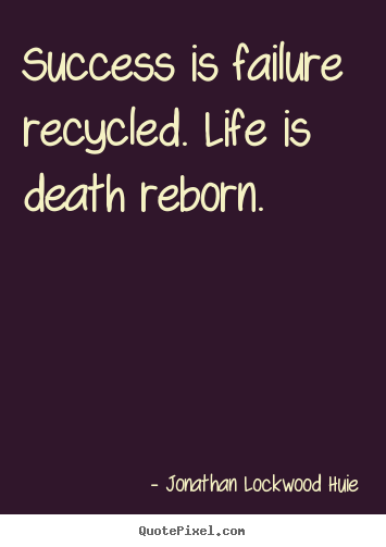 Success is failure recycled. life is death reborn. Jonathan Lockwood Huie good life quotes