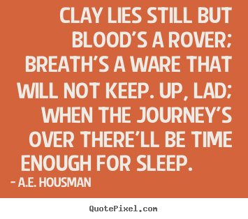 Quotes about life - Clay lies still but blood's a rover; breath's..