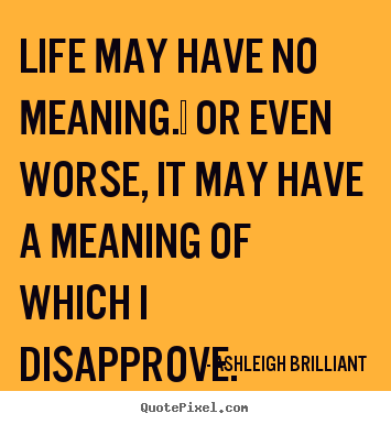 Life quotes - Life may have no meaning.  or even worse, it may..