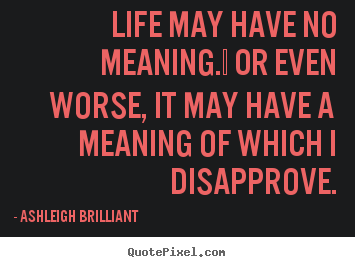 Ashleigh Brilliant picture quotes - Life may have no meaning.  or even worse,.. - Life quotes