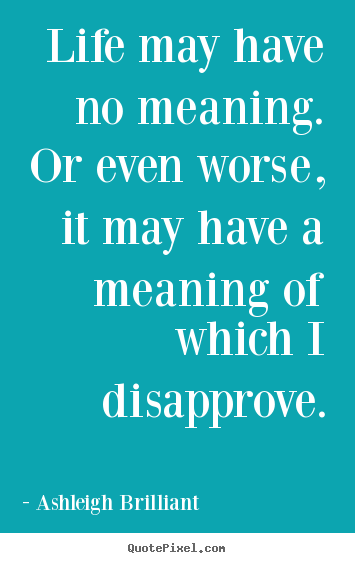 Quotes about life - Life may have no meaning.  or even worse, it may have a..