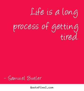 Quote about life - Life is a long process of getting tired.