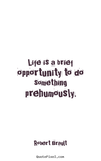 Life quote - Life is a brief opportunity to do something prehumously.
