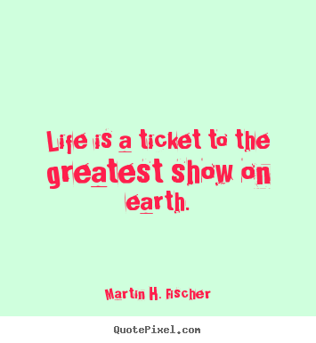 Life is a ticket to the greatest show on earth. Martin H. Fischer top life sayings