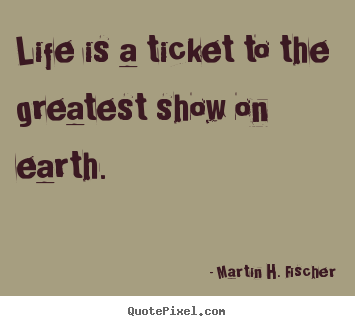 Martin H. Fischer picture quote - Life is a ticket to the greatest show on earth. - Life quote