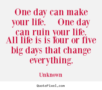 Quotes About Life   One Day Can Make Your Life. One Day Can Ruin Your