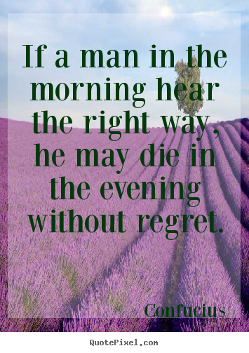 Life quote - If a man in the morning hear the right way,..