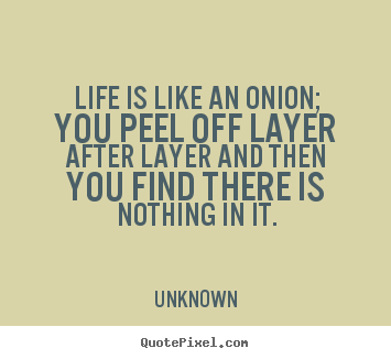 Life quotes - Life is like an onion; you peel off layer after layer and then you find..