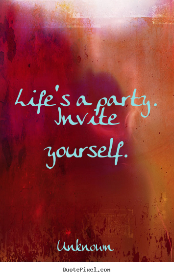 Sayings about life - Life's a party.  invite yourself.