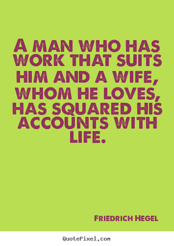 Life quotes - A man who has work that suits him and a wife, whom..