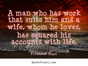 Make personalized picture quote about life - A man who has work that suits him and a wife, whom he loves,..