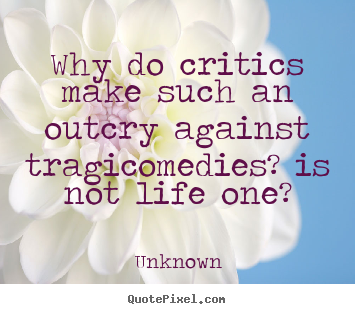Why do critics make such an outcry against tragicomedies?.. Unknown great life quote