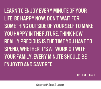 Earl Nightingale photo quote - Learn to enjoy every minute of your life. be happy now... - Life quotes