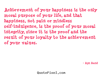 How to design picture quotes about life - Achievement of your happiness is the only moral purpose of your life,..