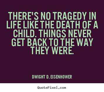 Life quote - There's no tragedy in life like the death of a child. things never..
