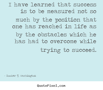 Booker T. Washington picture sayings - I have learned that success is to be measured not so much by the position.. - Life sayings
