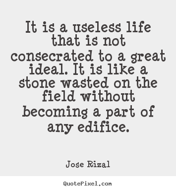 Customize picture quotes about life - It is a useless life that is not consecrated to a great ideal. it is..
