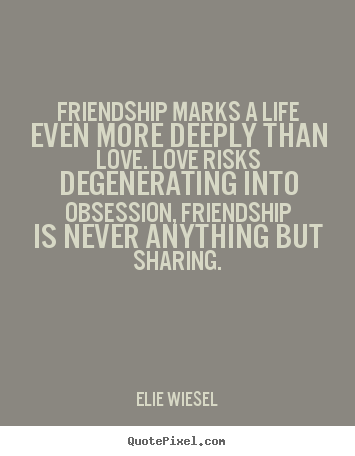 Elie Wiesel picture quote - Friendship marks a life even more deeply than love. love.. - Life quotes