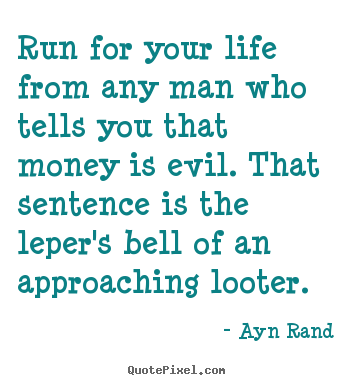 Ayn Rand picture quotes - Run for your life from any man who tells you that money is.. - Life quotes
