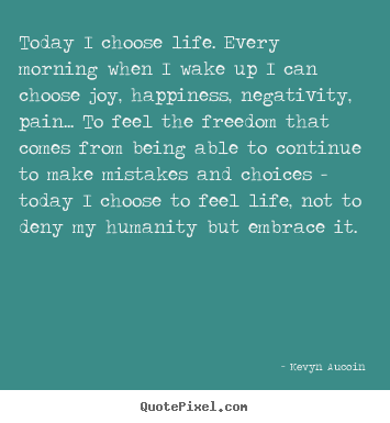 Life quote - Today i choose life. every morning when i wake..