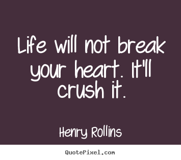 Life will not break your heart. it'll crush it. Henry Rollins popular life quotes