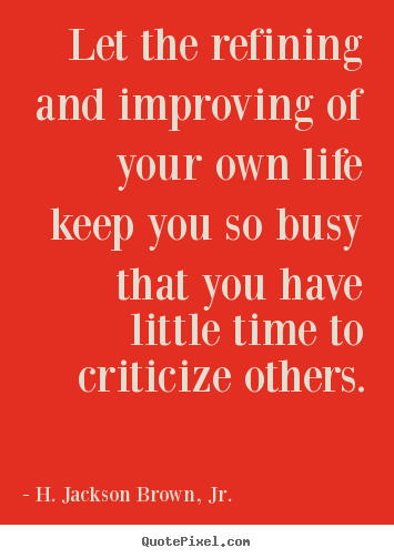 H. Jackson Brown, Jr. poster quotes - Let the refining and improving of your own life keep you so.. - Life quote