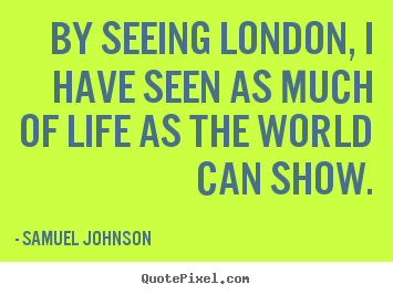 By seeing london, i have seen as much of life as the world can show. Samuel Johnson good life quotes