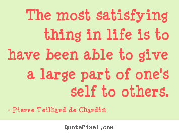 The most satisfying thing in life is to have been able to give a large.. Pierre Teilhard De Chardin good life quotes