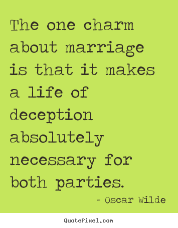 Quotes about life - The one charm about marriage is that it makes a life of deception..