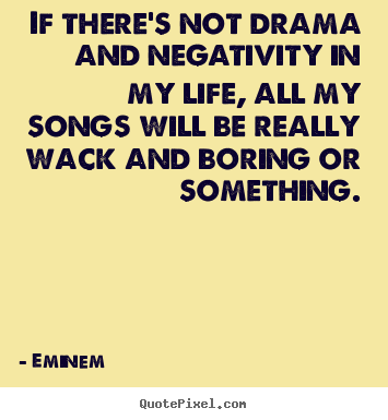 Eminem picture quotes - If there's not drama and negativity in my life, all my songs will be.. - Life quote
