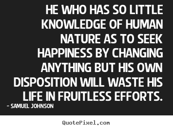 Samuel Johnson pictures sayings - He who has so little knowledge of human nature as to seek happiness.. - Life quotes